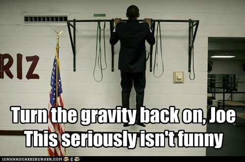 Turn the gravity back on, Joe This seriously isn't funny