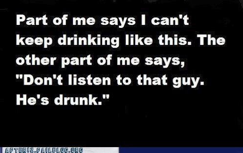 alcohol,dont-listen-to-that-guy,hes-drunk,keep drinking