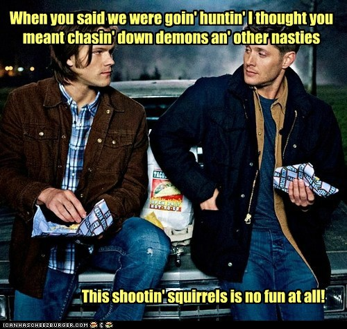 When you said we were goin' huntin' I thought you meant chasin' down demons an' other nasties This shootin' squirrels is no fun at all!