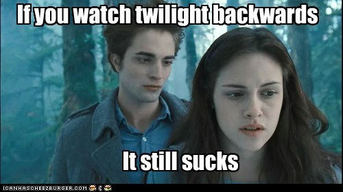 If you watch twilight backwards It still sucks
