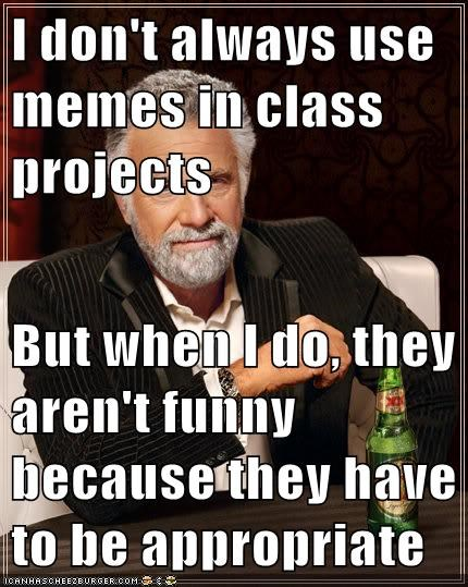 I don't always use memes in class projects But when I do