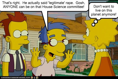 That's right. He actually said 'legitimate' rape. Gosh, ANYONE can be on that House Science committee! Don't want to live on this planet anymore!