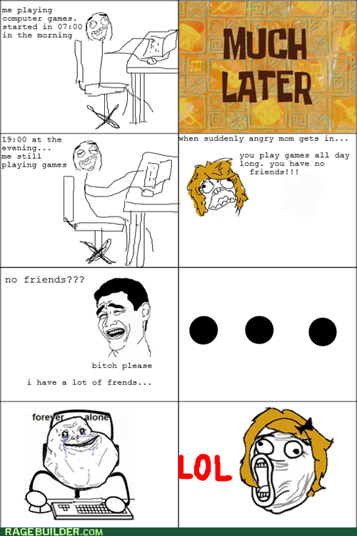 forever alone,friends,parenting,video games