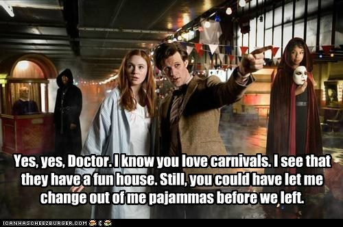 Yes, yes, Doctor. I know you love carnivals. I see that they have a fun house. Still, you could have let me change out of me pajammas before we left.