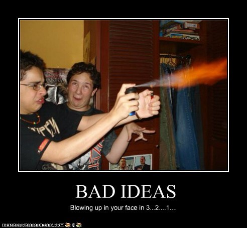 BAD IDEAS Blowing up in your face in 3...2....1....