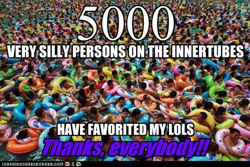 5000 VERY SILLY PERSONS ON THE INNERTUBES HAVE FAVORITED MY LOLS Thanks, everybody!!