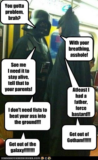 You gotta problem, brah? With your breathing, asshole! Sue me I need it to stay alive, tell that to your parents! Atleast I had a father, force bastard!! I don't need fists to beat your ass into the ground!!! Get out of Gotham!!!!!! Get out of the galaxy!!!!!!!!
