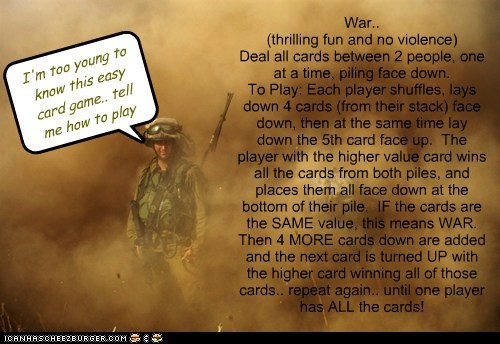 War.. (thrilling fun and no violence) Deal all cards between 2 people, one at a time, piling face down. To Play: Each player shuffles, lays down 4 cards (from their stack) face down, then at the same time lay down the 5th card face up. The player with the higher value card wins all the cards from both piles, and places them all face down at the bottom of their pile. IF the cards are the SAME value, this means WAR. Then 4 MORE cards down are added and the next card is turned UP with the hig