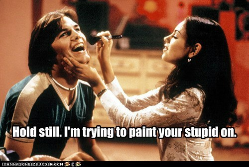 Hold still. I'm trying to paint your stupid on.