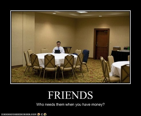 FRIENDS Who needs them when you have money?