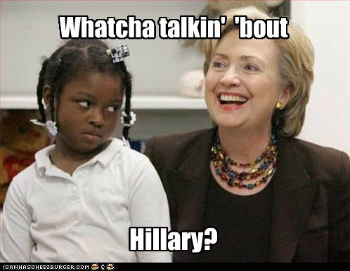 Whatcha talkin' 'bout Hillary?
