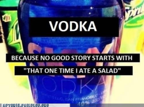 alcoholisms,good story,one time i ate a salad,vodka