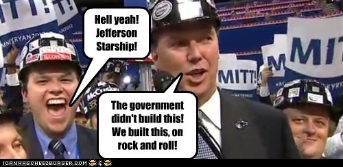 The government didn't build this! We built this, on rock and roll! Hell yeah! Jefferson Starship!