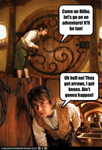 Come on Bilbo, let's go on an adventure! It'll be fun! Oh hell no! They got arrows, I got knees. Ain't gonna happen!