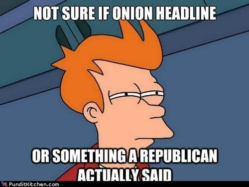 Futurama meme of not sure if it is an Onion Article or something a Republican actually said.