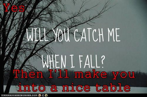 Yes Then I'll make you into a nice table