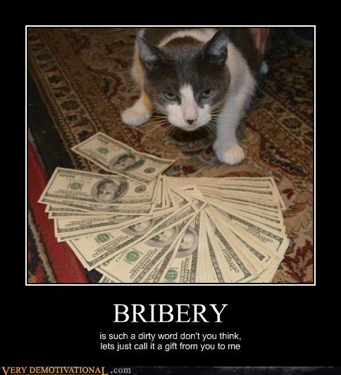 BRIBERY is such a dirty word don't you think, lets just call it a gift from you to me