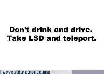 dont-drink-and-drive,drugs,lsd,teleport
