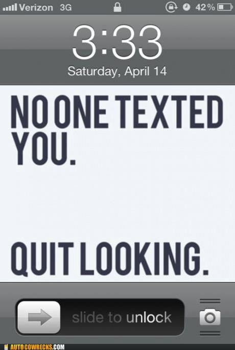 just stop,no one texted you,quit looking