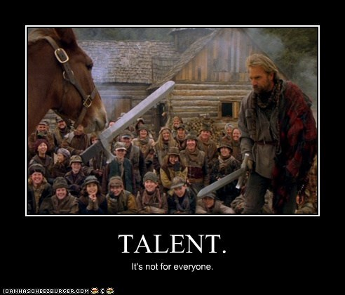 TALENT. It's not for everyone.