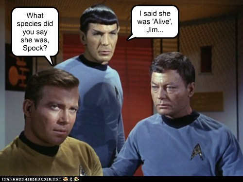 What species did you say she was, Spock? I said she was 'Alive', Jim...