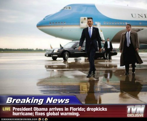 Breaking News - President Obama arrives in Florida; dropkicks hurricane; fixes global warming.