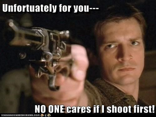 Unfortuately for you--- NO ONE cares if I shoot first!