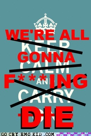 die,keep calm and carry on,panic,the queen