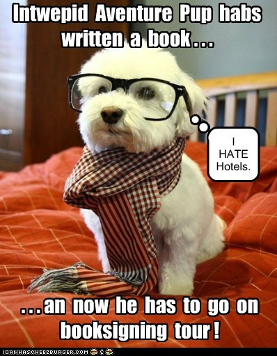 Intwepid Aventure Pup habs written a book . . . . . . an now he has to go on booksigning tour ! I HATE Hotels.