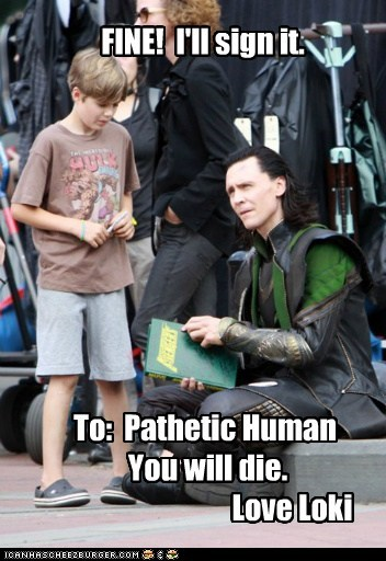 FINE! I'll sign it. To: Pathetic Human You will die. Love Loki