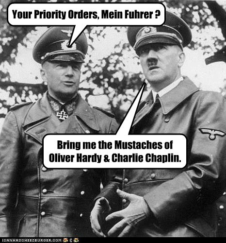 Your Priority Orders, Mein Fuhrer ? Bring me the Mustaches of Oliver Hardy & Charlie Chaplin.