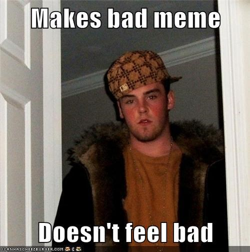 Makes bad meme Doesn't feel bad