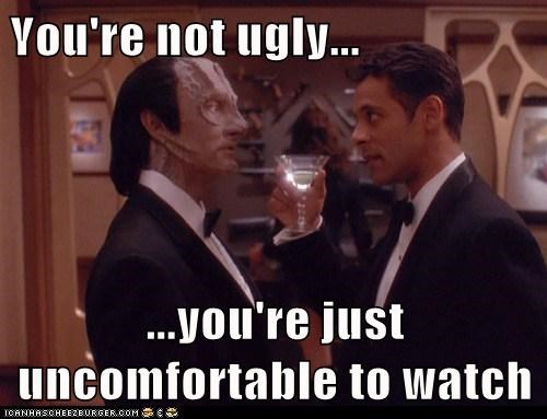 You're not ugly... ...you're just uncomfortable to watch