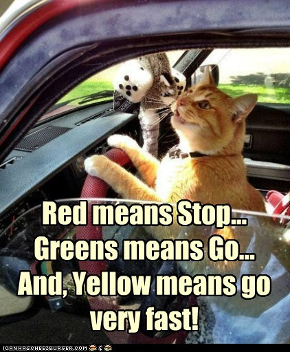 Red means Stop... Greens means Go... And, Yellow means go very fast!