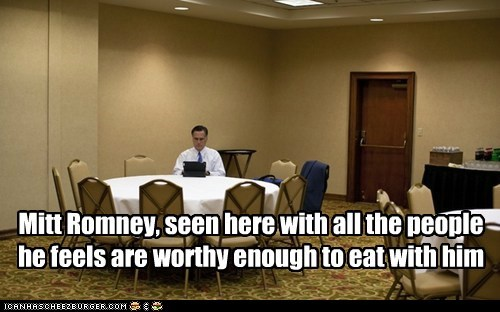 Mitt Romney, seen here with all the people he feels are worthy enough to eat with him
