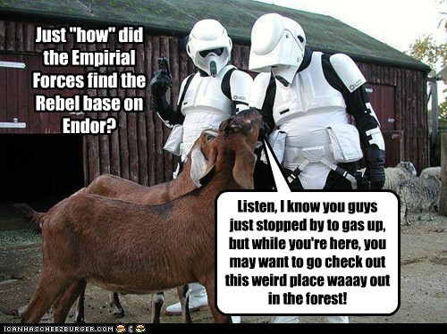 "Just ""how"" did the Empirial Forces find the Rebel base on Endor? Listen, I know you guys just stopped by to gas up, but while you're here, you may want to go check out this weird place waaay out in the forest!"