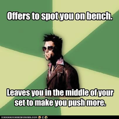 Offers to spot you on bench. Leaves you in the middle of your set to make you push more.