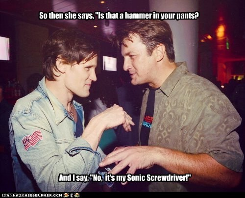 "So then she says, ""Is that a hammer in your pants? And I say, ""No, it's my Sonic Screwdriver!"""