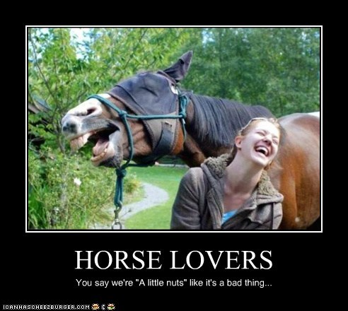 """HORSE LOVERS You say we're """"A little nuts"""" like it's a bad thing..."""
