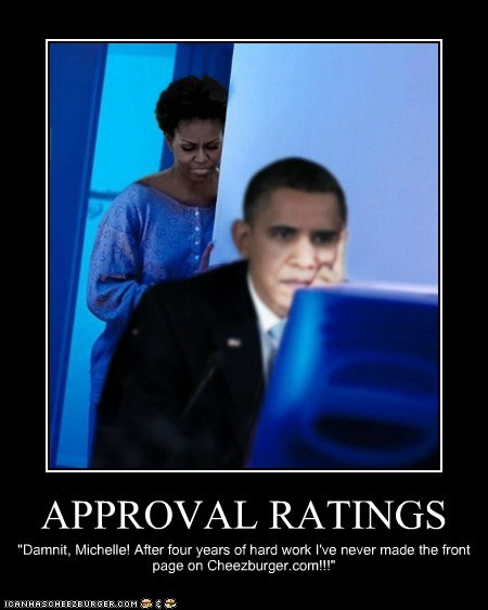 """APPROVAL RATINGS """"Damnit, Michelle! After four years of hard work I've never made the front page on Cheezburger.com!!!"""""""