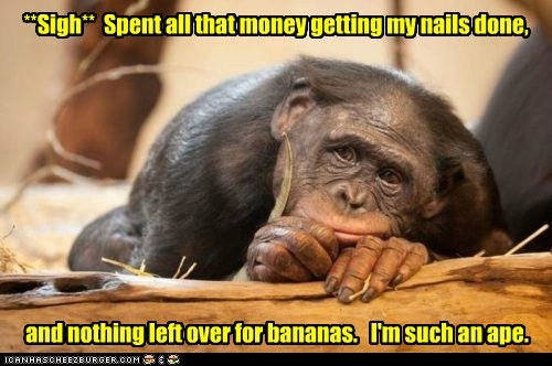 **Sigh** Spent all that money getting my nails done, and nothing left over for bananas. I'm such an ape.
