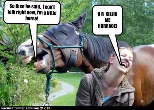 So then he said, I can't talk right now, i'm a little horse! U R KILLIN ME HORRACE!