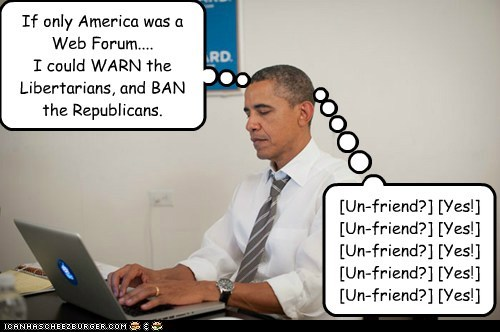 If only America was a Web Forum.... I could WARN the Libertarians, and BAN the Republicans. [Un-friend?] [Yes!] [Un-friend?] [Yes!] [Un-friend?] [Yes!] [Un-friend?] [Yes!] [Un-friend?] [Yes!]