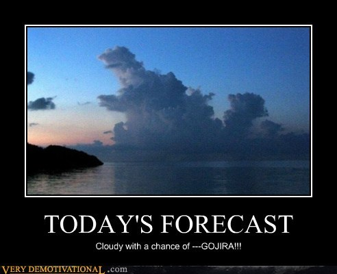 TODAY'S FORECAST Cloudy with a chance of ---GOJIRA!!!