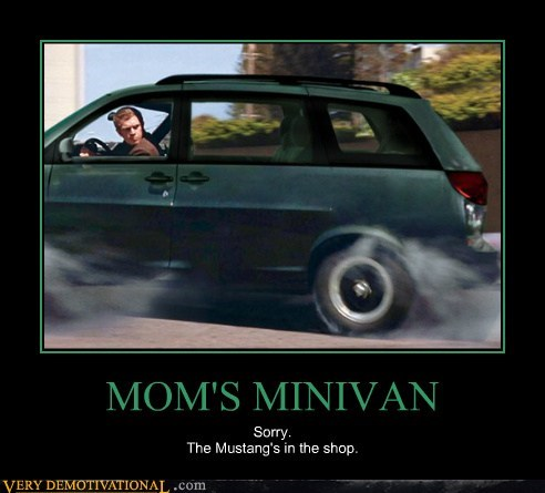 MOM'S MINIVAN Sorry. The Mustang's in the shop.