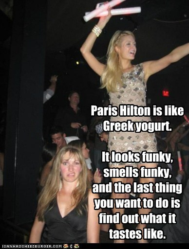 Paris Hilton is like Greek yogurt. It looks funky, smells funky, and the last thing you want to do is find out what it tastes like.