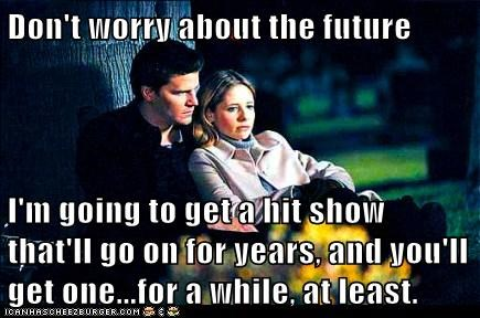 Don't worry about the future I'm going to get a hit show that'll go on for years, and you'll get one...for a while, at least.