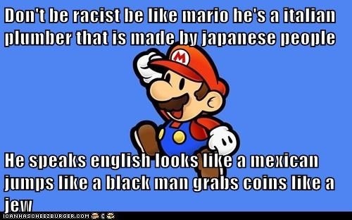 Don T Be Racist Be Like Mario He S A Italian Plumber That Is