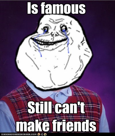 Is famous Still can't make friends