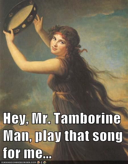 Hey, Mr. Tamborine Man, play that song for me...